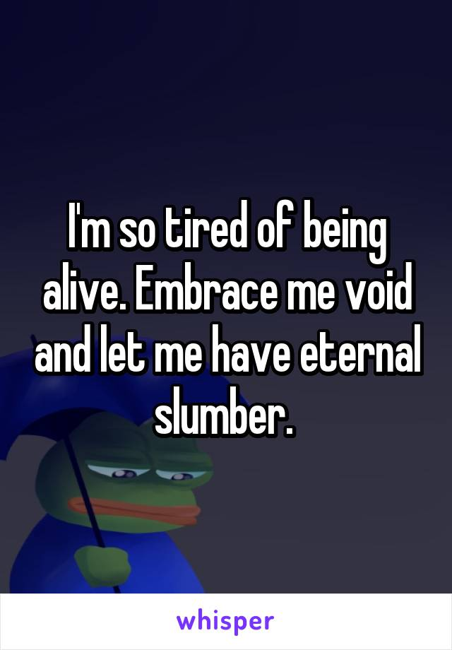 I'm so tired of being alive. Embrace me void and let me have eternal slumber.