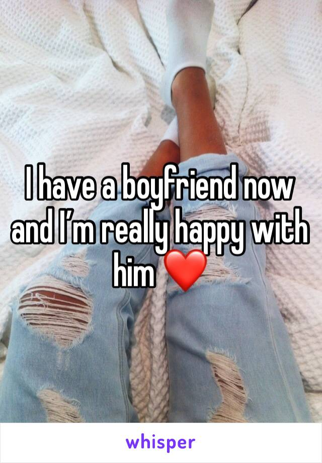 I have a boyfriend now and I'm really happy with him ❤️