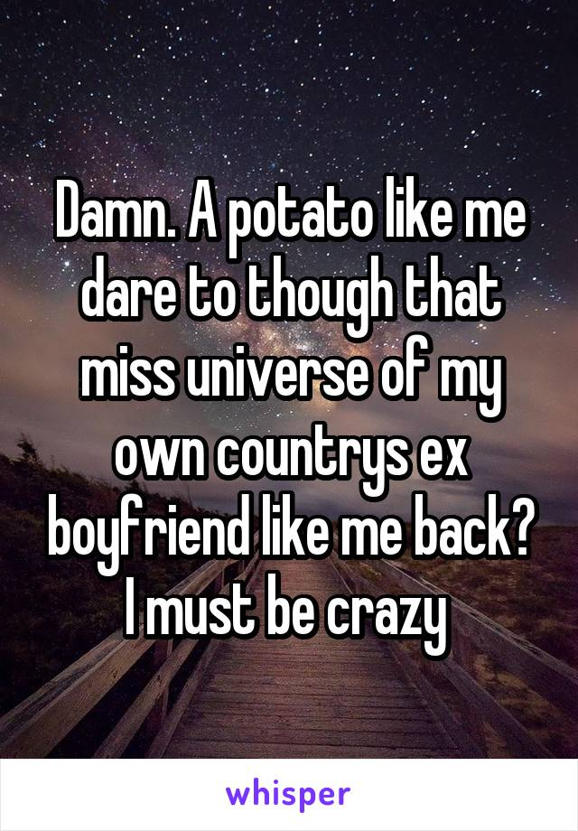 Damn. A potato like me dare to though that miss universe of my own countrys ex boyfriend like me back? I must be crazy