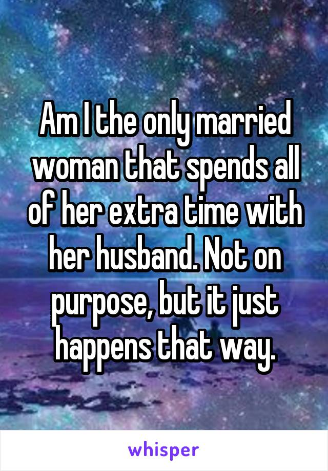 Am I the only married woman that spends all of her extra time with her husband. Not on purpose, but it just happens that way.