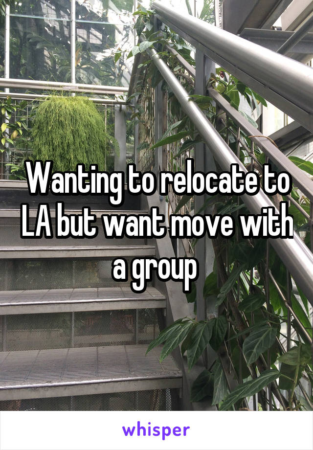 Wanting to relocate to LA but want move with a group