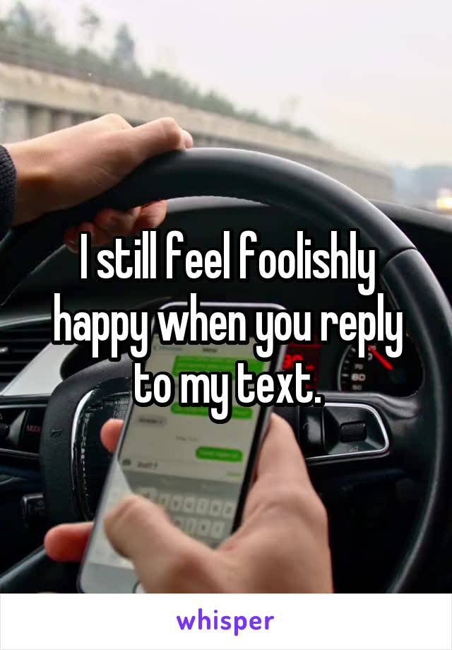 I still feel foolishly happy when you reply to my text.