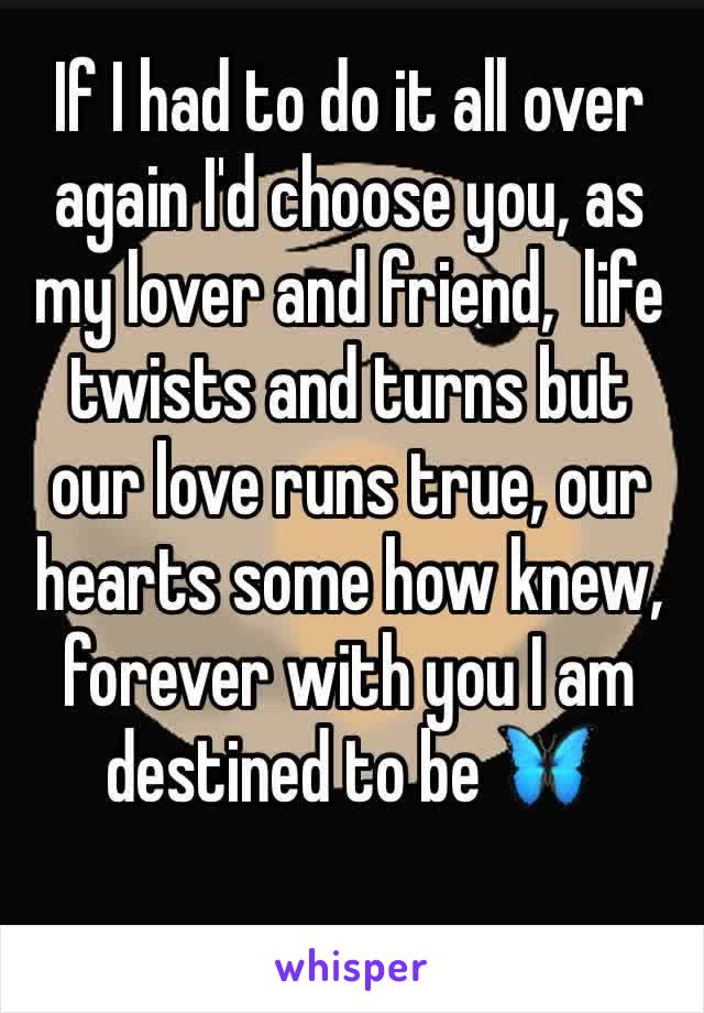 If I had to do it all over again I'd choose you, as my lover and friend,  life twists and turns but our love runs true, our hearts some how knew, forever with you I am destined to be 🦋
