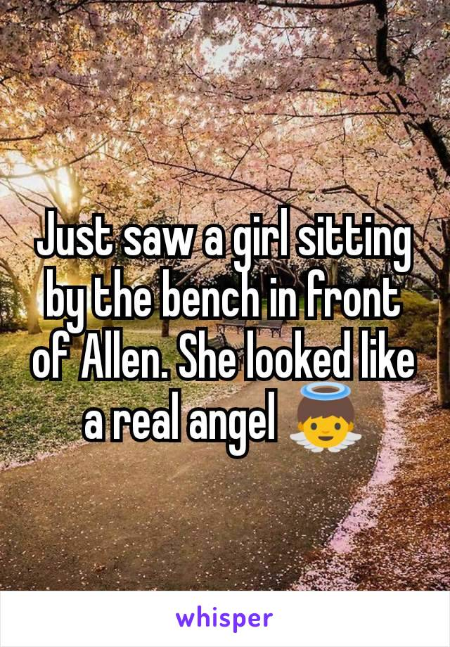 Just saw a girl sitting by the bench in front of Allen. She looked like a real angel 👼