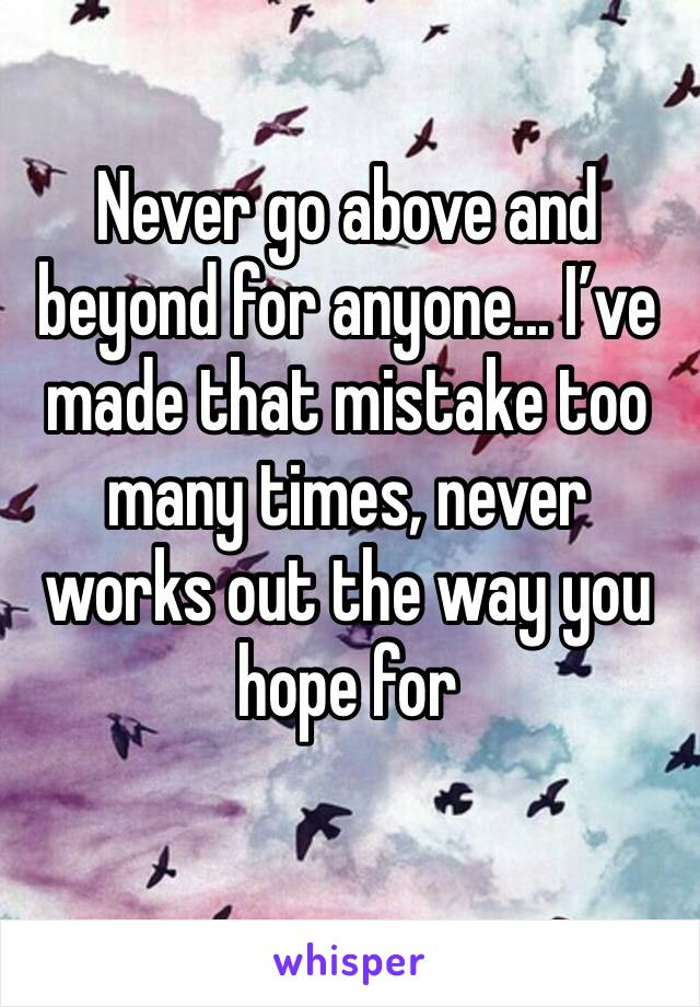 Never go above and beyond for anyone... I've made that mistake too many times, never works out the way you hope for