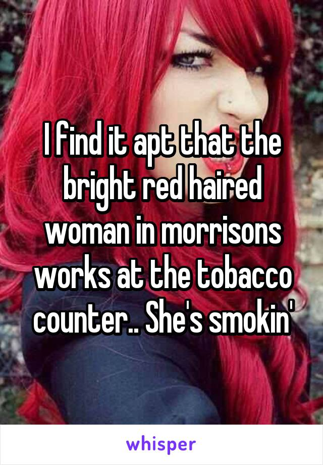 I find it apt that the bright red haired woman in morrisons works at the tobacco counter.. She's smokin'