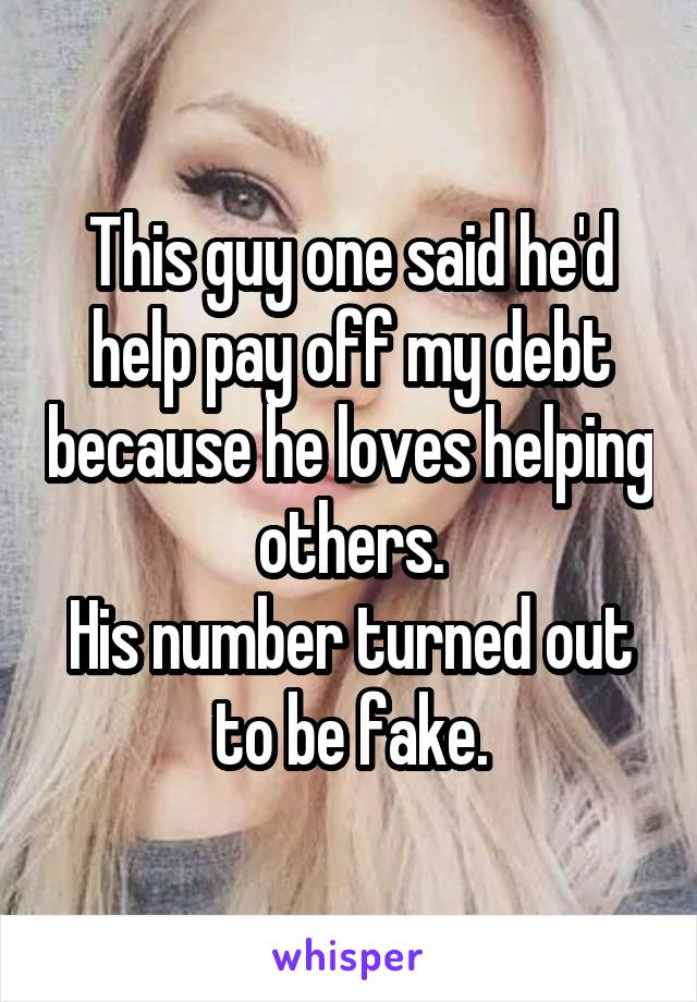 This guy one said he'd help pay off my debt because he loves helping others. His number turned out to be fake.