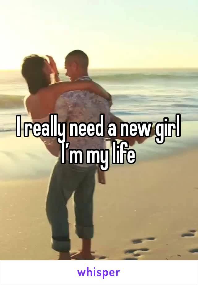 I really need a new girl I'm my life
