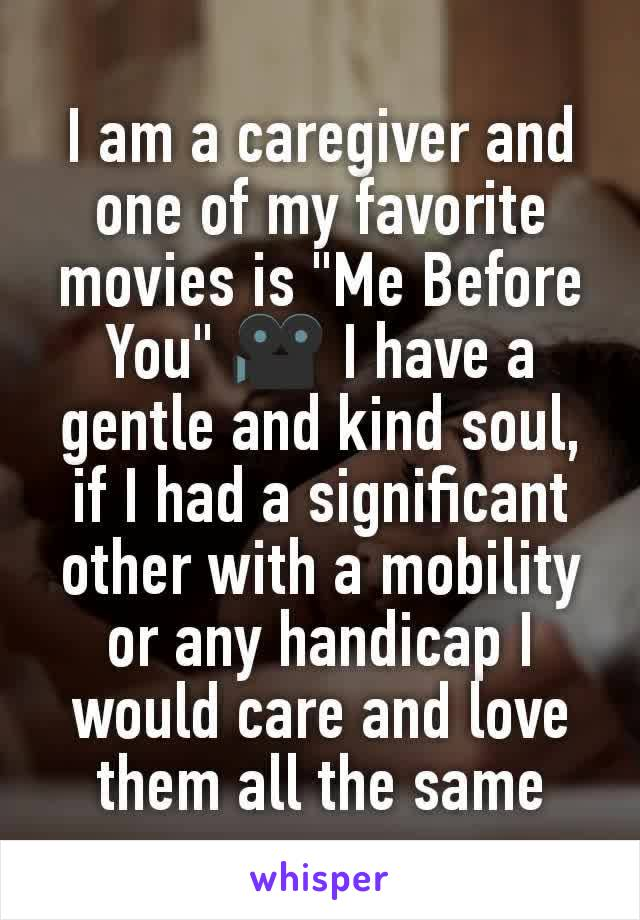 """I am a caregiver and one of my favorite movies is """"Me Before You"""" 🎥 I have a gentle and kind soul, if I had a significant other with a mobility or any handicap I would care and love them all the same"""