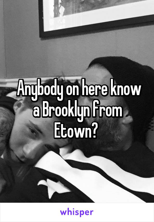 Anybody on here know a Brooklyn from Etown?