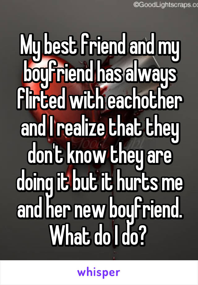 My best friend and my boyfriend has always flirted with eachother and I realize that they don't know they are doing it but it hurts me and her new boyfriend. What do I do?