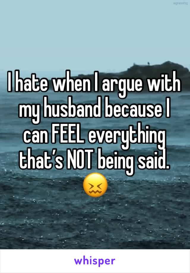 I hate when I argue with my husband because I can FEEL everything that's NOT being said. 😖