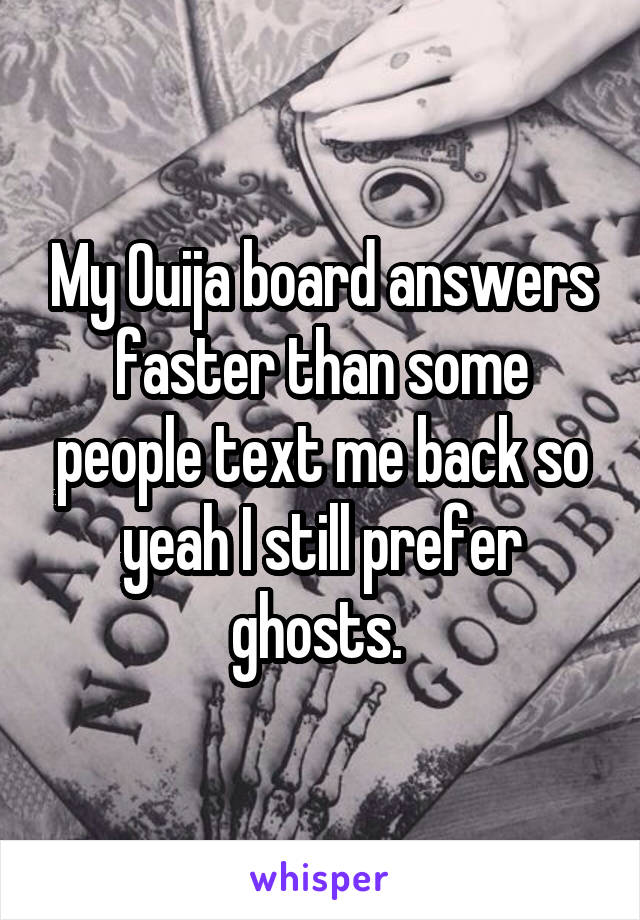 My Ouija board answers faster than some people text me back so yeah I still prefer ghosts.