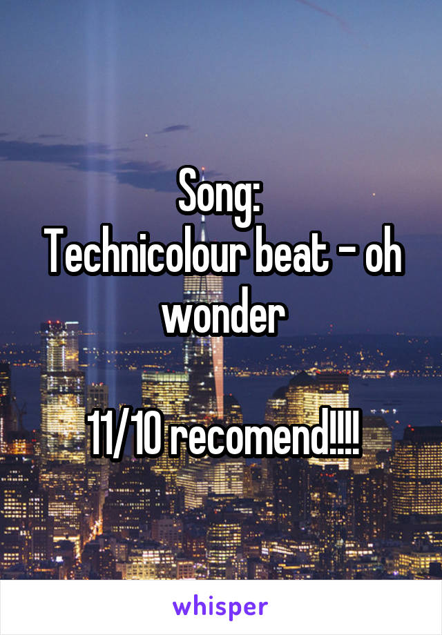 Song:  Technicolour beat - oh wonder  11/10 recomend!!!!