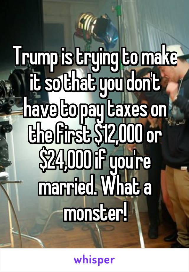 Trump is trying to make it so that you don't have to pay taxes on the first $12,000 or $24,000 if you're married. What a monster!