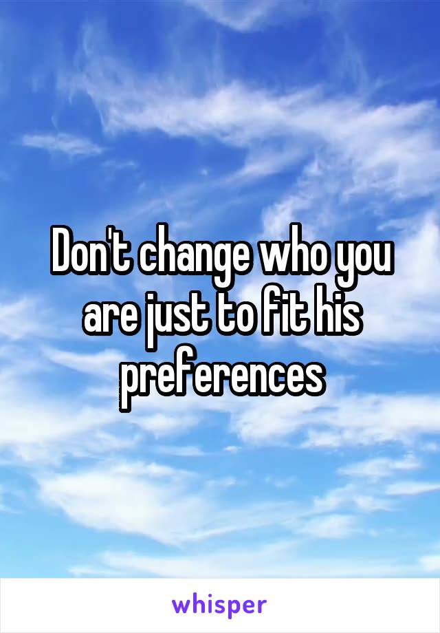 Don't change who you are just to fit his preferences
