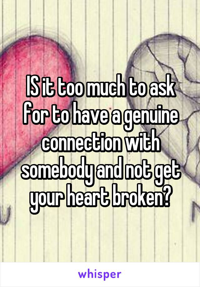 IS it too much to ask for to have a genuine connection with somebody and not get your heart broken?