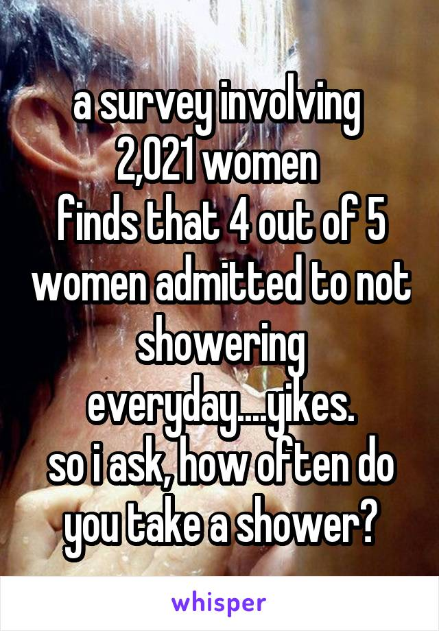 a survey involving  2,021 women  finds that 4 out of 5 women admitted to not showering everyday....yikes. so i ask, how often do you take a shower?