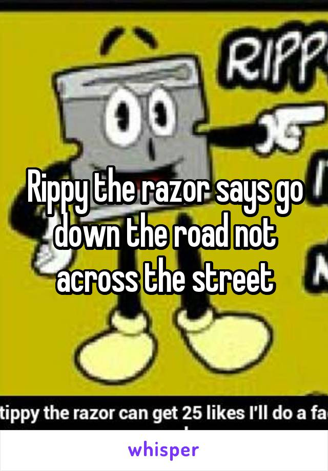 Rippy the razor says go down the road not across the street