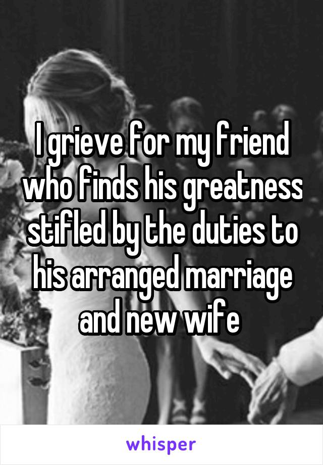 I grieve for my friend who finds his greatness stifled by the duties to his arranged marriage and new wife