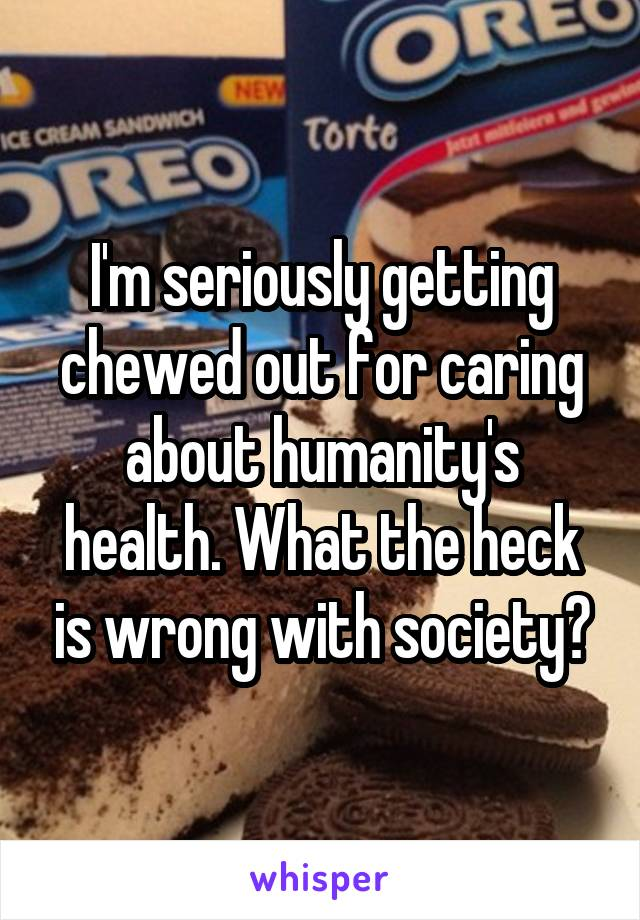 I'm seriously getting chewed out for caring about humanity's health. What the heck is wrong with society?