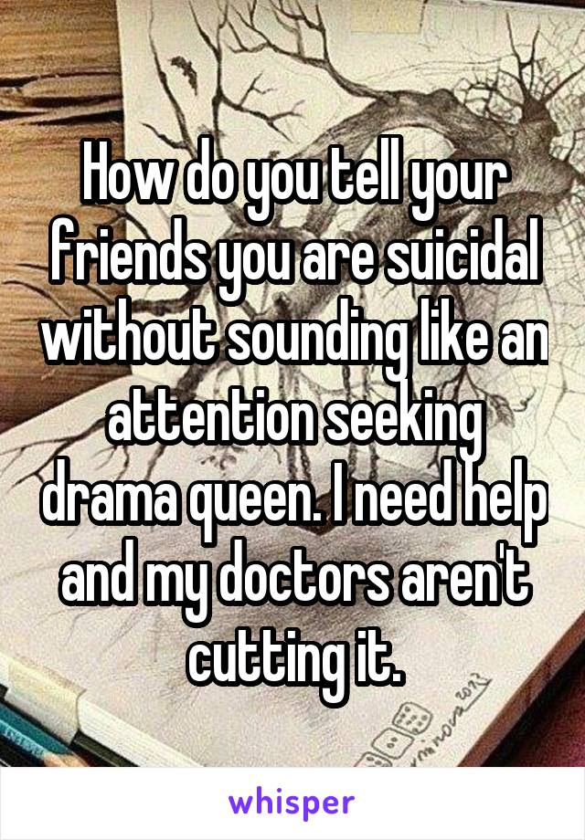 How do you tell your friends you are suicidal without sounding like an attention seeking drama queen. I need help and my doctors aren't cutting it.