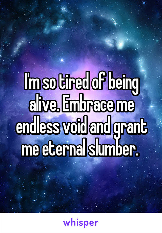 I'm so tired of being alive. Embrace me endless void and grant me eternal slumber.