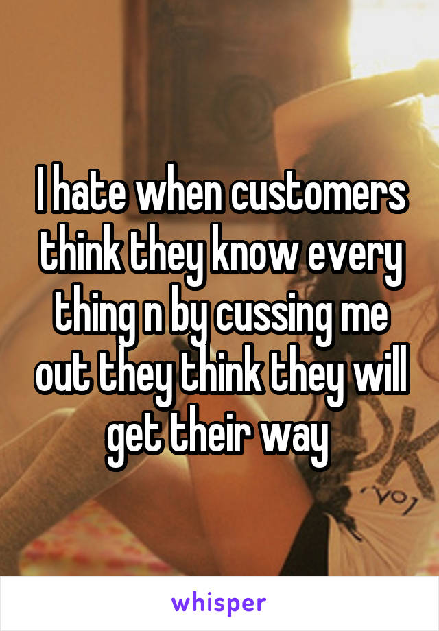 I hate when customers think they know every thing n by cussing me out they think they will get their way