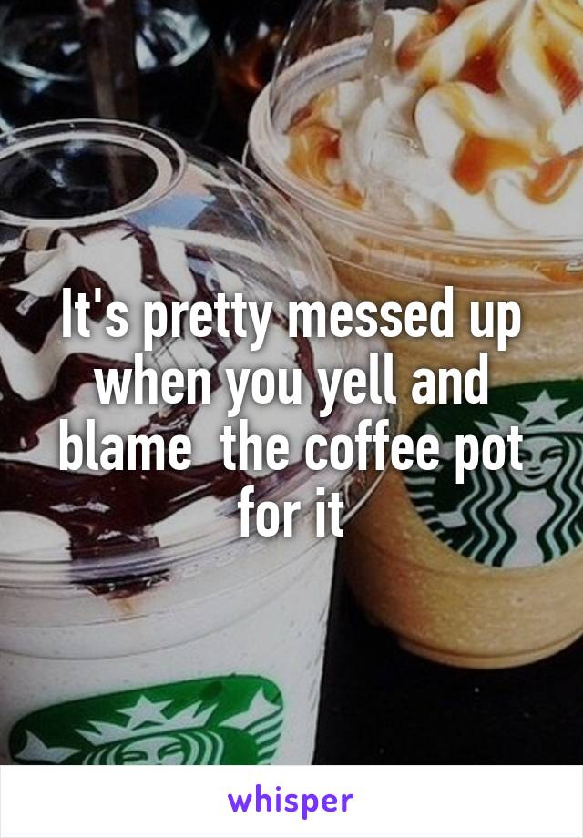 It's pretty messed up when you yell and blame  the coffee pot for it