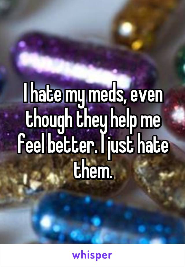 I hate my meds, even though they help me feel better. I just hate them.