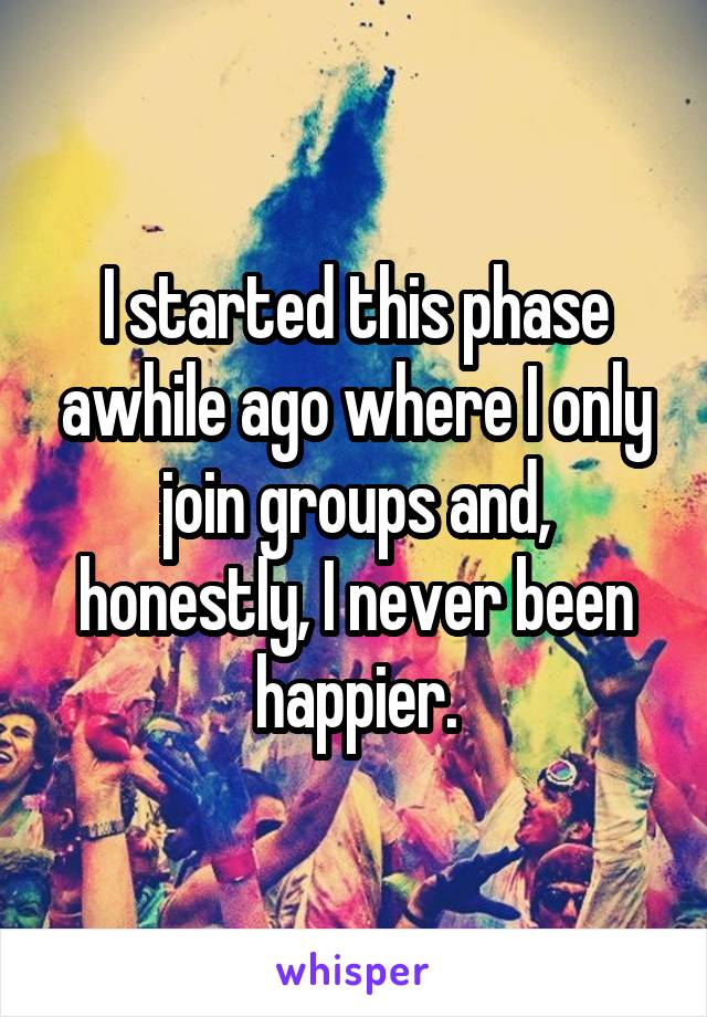 I started this phase awhile ago where I only join groups and, honestly, I never been happier.