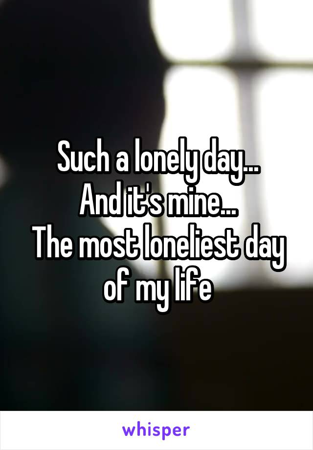 Such a lonely day... And it's mine... The most loneliest day of my life