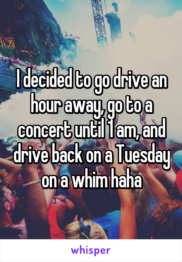 I decided to go drive an hour away, go to a concert until 1 am, and drive back on a Tuesday on a whim haha