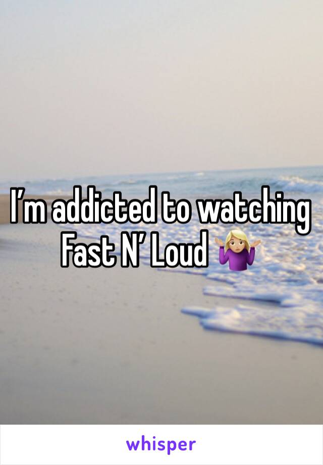 I'm addicted to watching Fast N' Loud 🤷🏼♀️