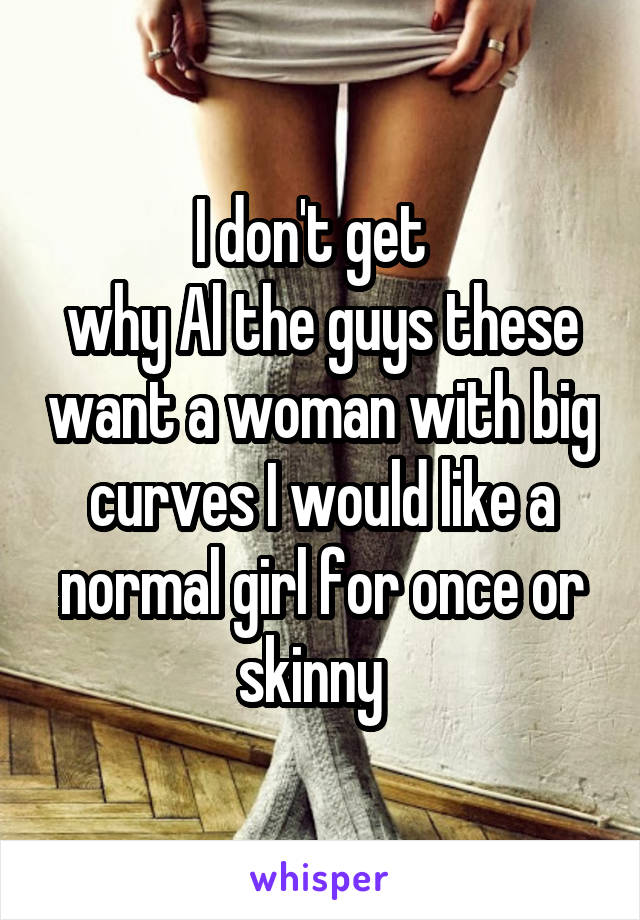 I don't get   why Al the guys these want a woman with big curves I would like a normal girl for once or skinny