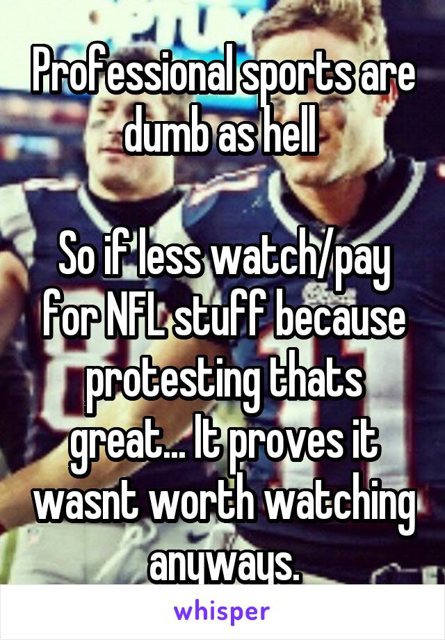 Professional sports are dumb as hell   So if less watch/pay for NFL stuff because protesting thats great... It proves it wasnt worth watching anyways.