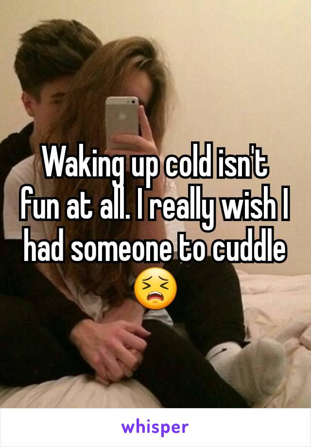 Waking up cold isn't fun at all. I really wish I had someone to cuddle 😣
