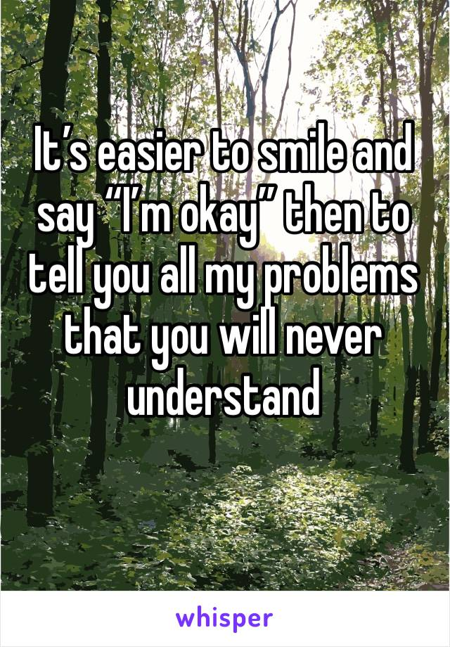 "It's easier to smile and say ""I'm okay"" then to tell you all my problems that you will never understand"