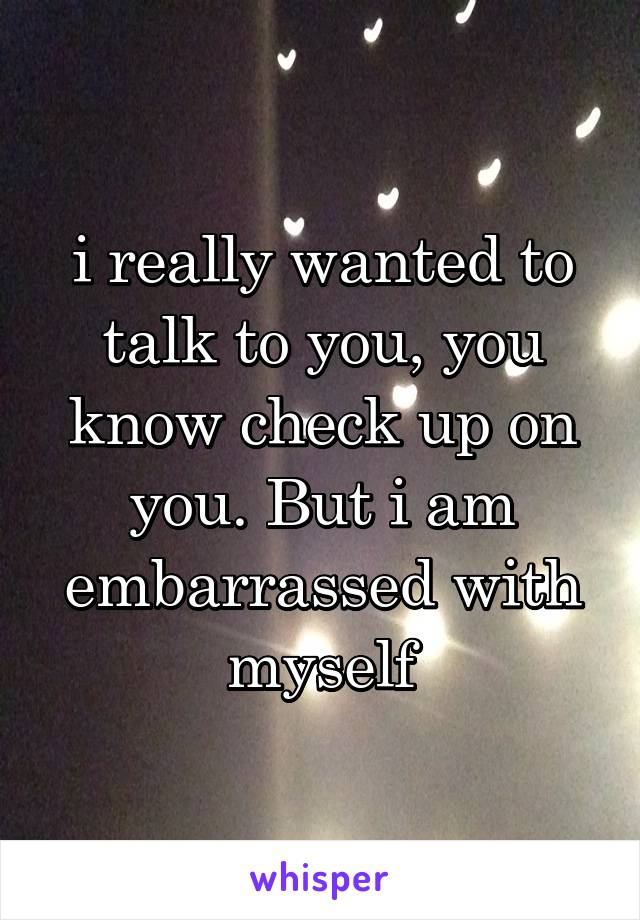 i really wanted to talk to you, you know check up on you. But i am embarrassed with myself