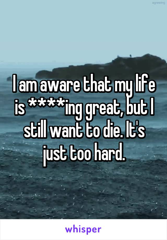 I am aware that my life is ****ing great, but I still want to die. It's just too hard.