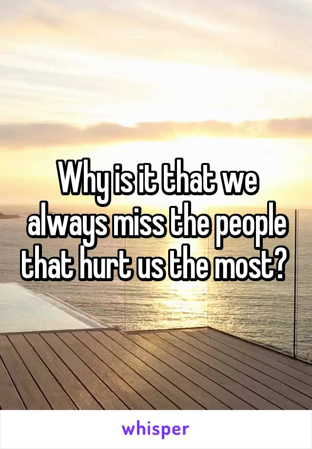 Why is it that we always miss the people that hurt us the most?