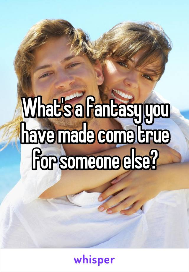 What's a fantasy you have made come true for someone else?