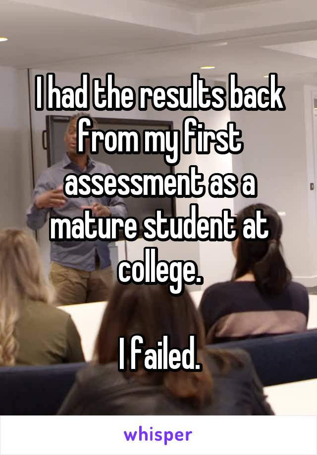 I had the results back from my first assessment as a mature student at college.  I failed.