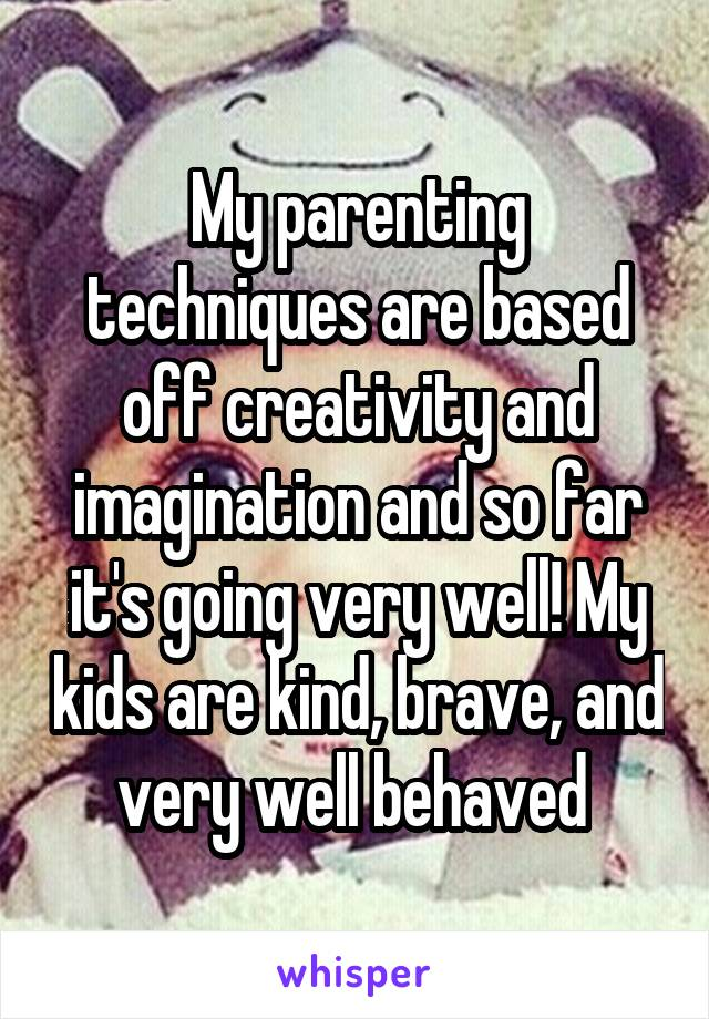 My parenting techniques are based off creativity and imagination and so far it's going very well! My kids are kind, brave, and very well behaved