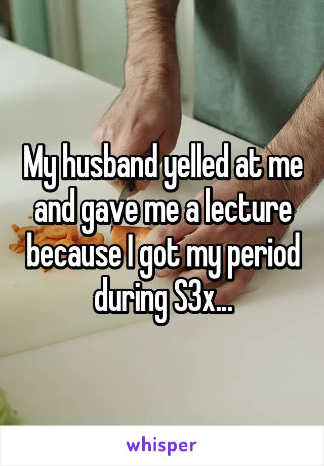 My husband yelled at me and gave me a lecture because I got my period during S3x...