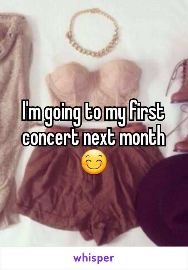 I'm going to my first concert next month 😊