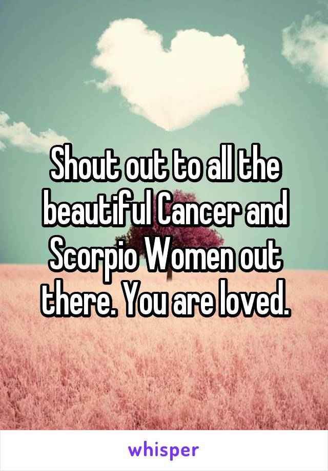 Shout out to all the beautiful Cancer and Scorpio Women out there. You are loved.
