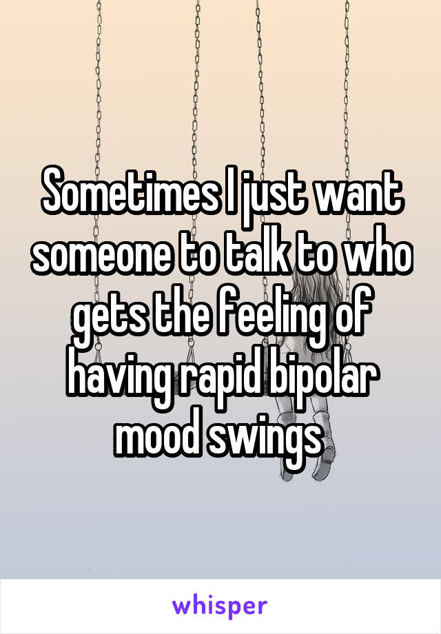 Sometimes I just want someone to talk to who gets the feeling of having rapid bipolar mood swings