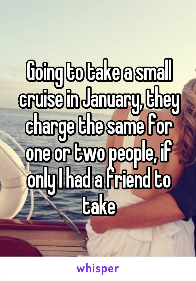 Going to take a small cruise in January, they charge the same for one or two people, if only I had a friend to take