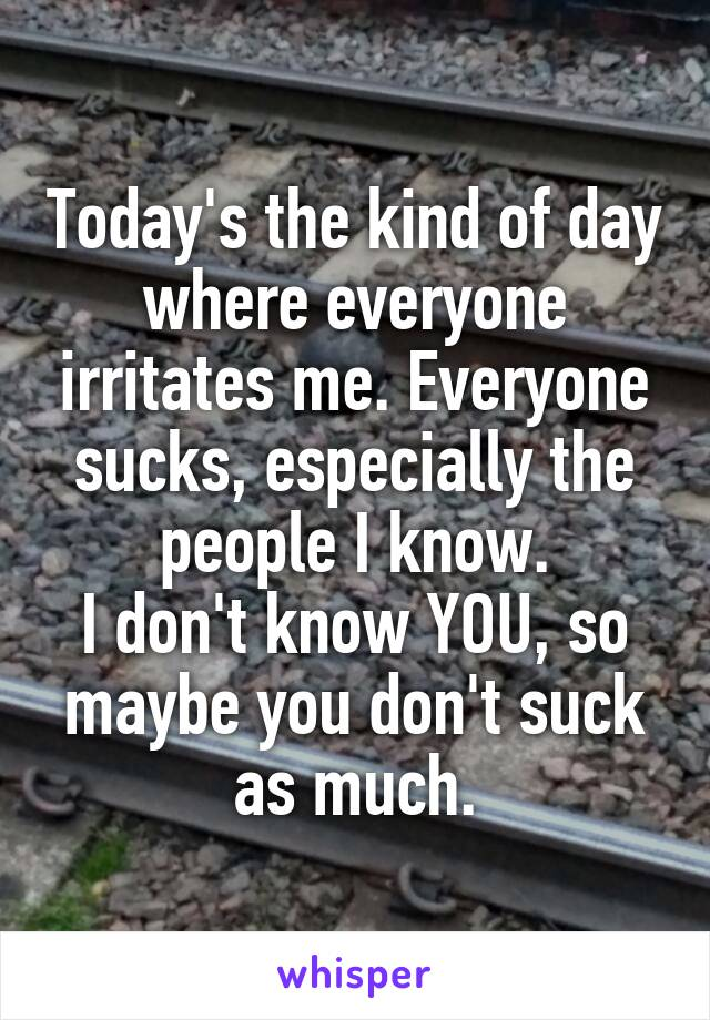 Today's the kind of day where everyone irritates me. Everyone sucks, especially the people I know. I don't know YOU, so maybe you don't suck as much.
